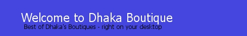 Welcome to Dhaka Boutique - Best of Dhaka's Boutiques right on your desktop